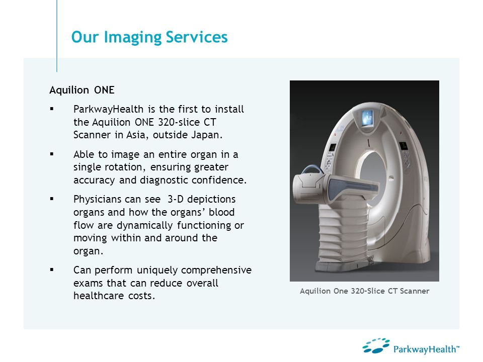 Our Imaging Services Aquilion ONE ParkwayHealth is the first to install the Aquilion ONE 320-slice CT Scanner in Asia, outside Japan. Able to image an