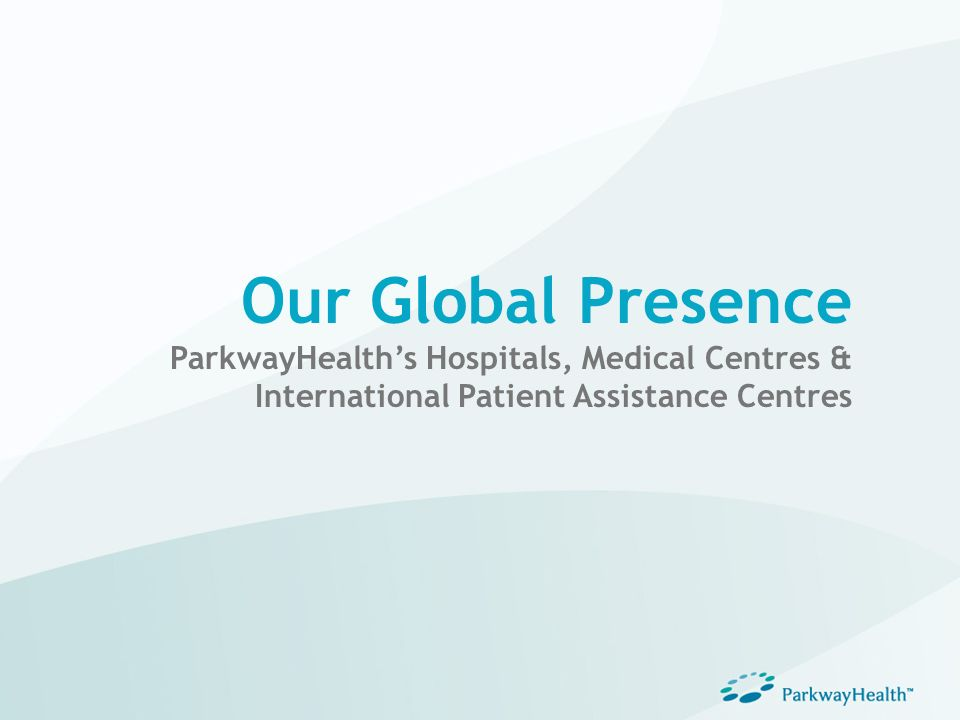 Our Global Presence ParkwayHealths Hospitals, Medical Centres & International Patient Assistance Centres