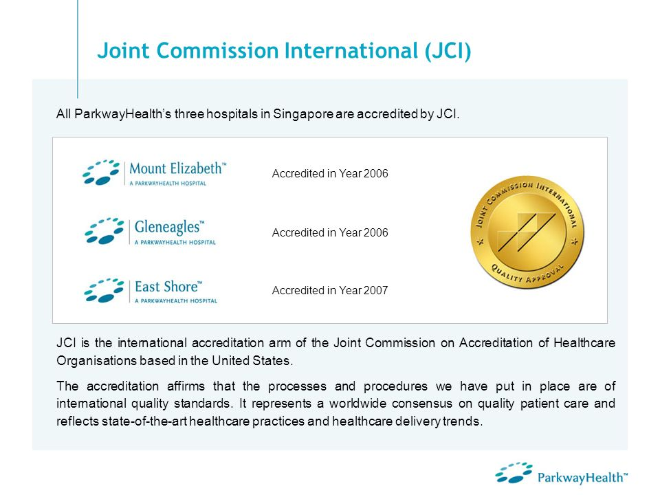 Joint Commission International (JCI) All ParkwayHealths three hospitals in Singapore are accredited by JCI. JCI is the international accreditation arm