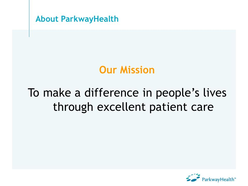 Our Mission To make a difference in peoples lives through excellent patient care About ParkwayHealth