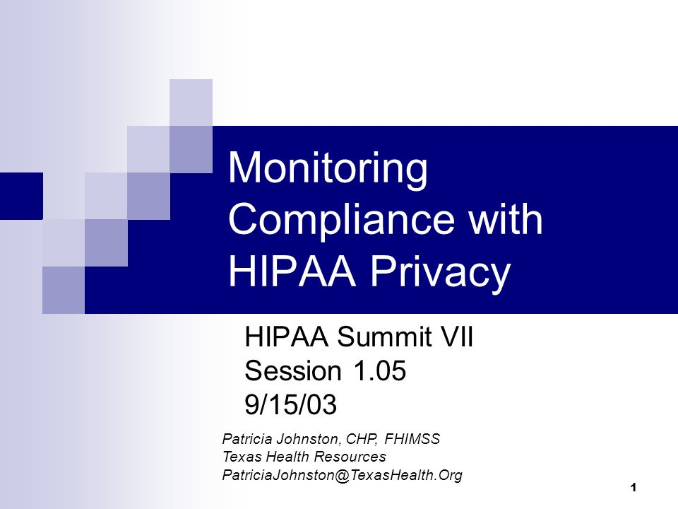 1 Monitoring Compliance with HIPAA Privacy HIPAA Summit VII Session 1.05 9/15/03 Patricia Johnston, CHP, FHIMSS Texas Health Resources PatriciaJohnsto