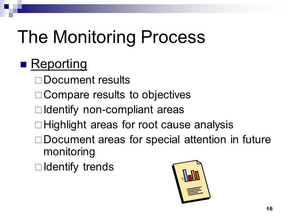 16 The Monitoring Process Reporting Document results Compare results to objectives Identify non-compliant areas Highlight areas for root cause analysi