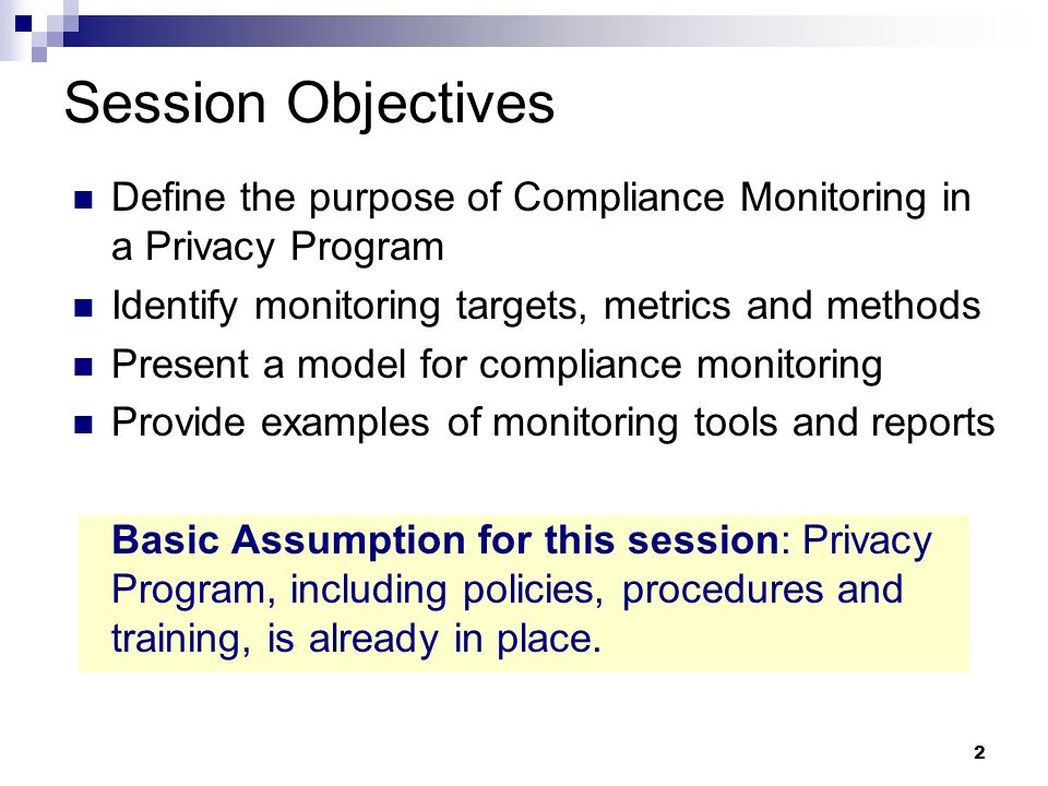2 Session Objectives Define the purpose of Compliance Monitoring in a Privacy Program Identify monitoring targets, metrics and methods Present a model