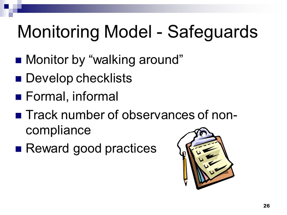 26 Monitoring Model - Safeguards Monitor by walking around Develop checklists Formal, informal Track number of observances of non- compliance Reward g