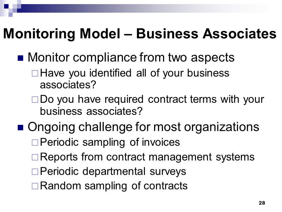 28 Monitoring Model – Business Associates Monitor compliance from two aspects Have you identified all of your business associates? Do you have require