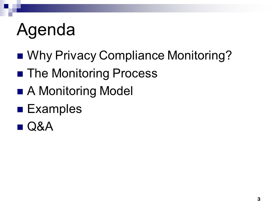 3 Agenda Why Privacy Compliance Monitoring? The Monitoring Process A Monitoring Model Examples Q&A