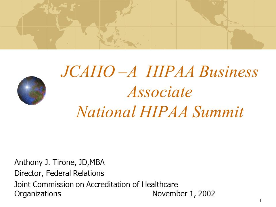 1 JCAHO –A HIPAA Business Associate National HIPAA Summit Anthony J. Tirone, JD,MBA Director, Federal Relations Joint Commission on Accreditation of H