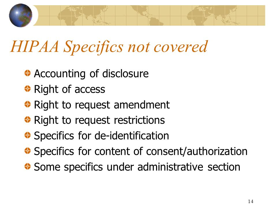 14 HIPAA Specifics not covered Accounting of disclosure Right of access Right to request amendment Right to request restrictions Specifics for de-iden