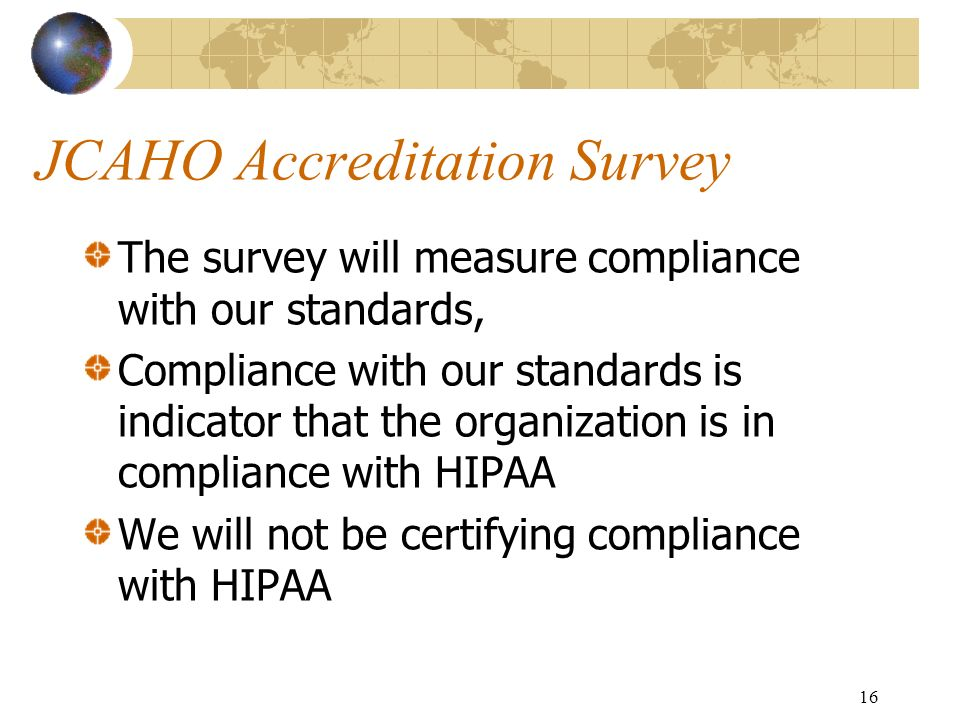 16 JCAHO Accreditation Survey The survey will measure compliance with our standards, Compliance with our standards is indicator that the organization