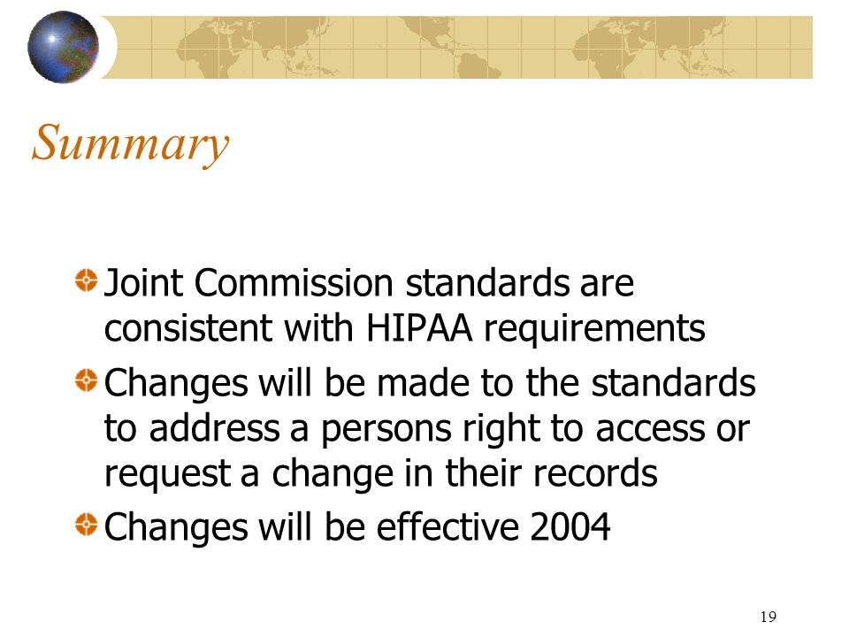 19 Summary Joint Commission standards are consistent with HIPAA requirements Changes will be made to the standards to address a persons right to acces