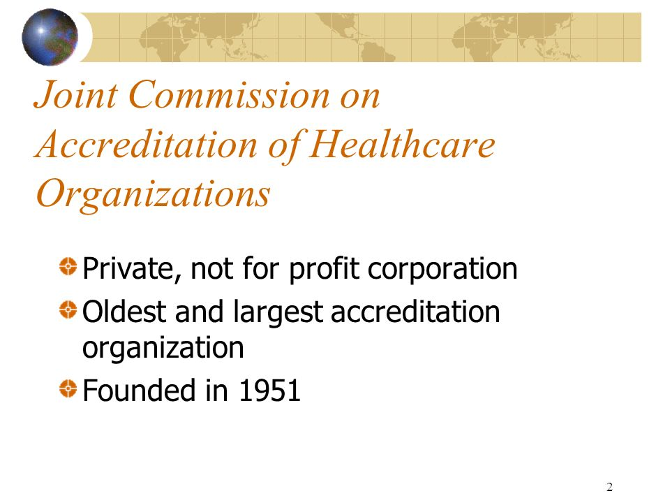 2 Joint Commission on Accreditation of Healthcare Organizations Private, not for profit corporation Oldest and largest accreditation organization Foun