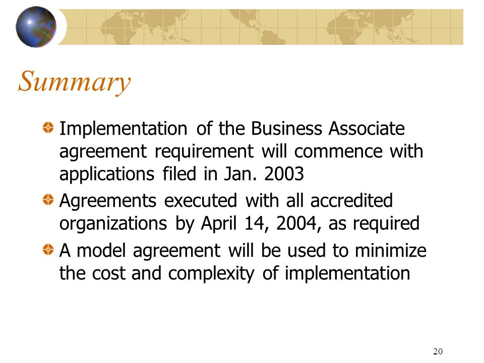20 Summary Implementation of the Business Associate agreement requirement will commence with applications filed in Jan. 2003 Agreements executed with