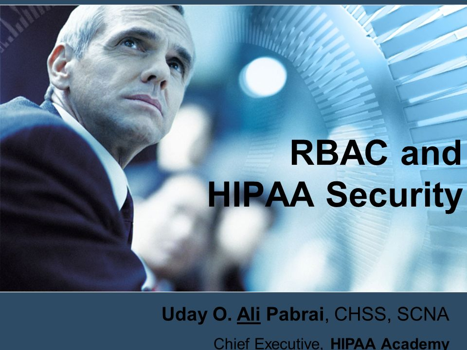 Session Objective Challenges HIPAA Requirements Seven Steps to HIPAA Security Access Control RBAC –Information Access Control Security Policy –RBAC System Characteristics –Developing a RBAC Solution –Getting Started –Implementation Challenges