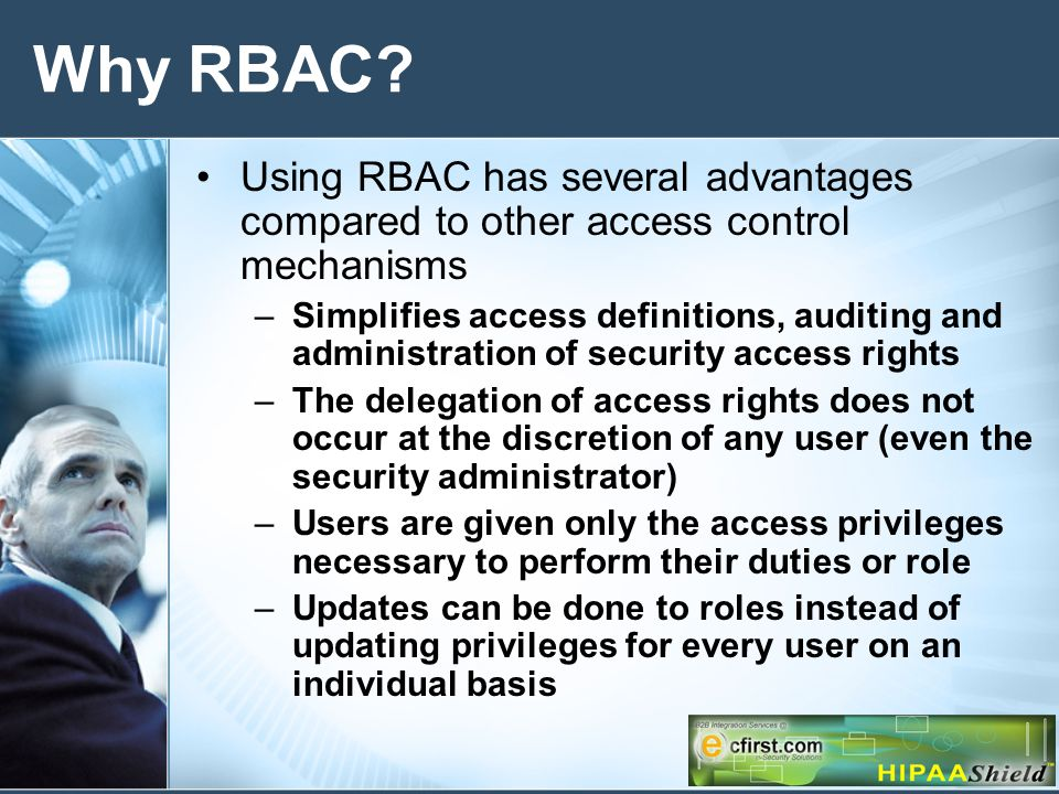 Why RBAC? Using RBAC has several advantages compared to other access control mechanisms –Simplifies access definitions, auditing and administration of