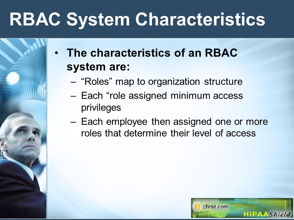 RBAC System Characteristics The characteristics of an RBAC system are: –Roles map to organization structure –Each role assigned minimum access privileges –Each employee then assigned one or more roles that determine their level of access