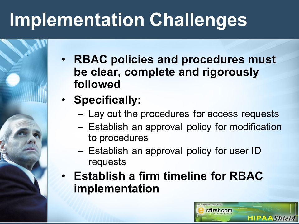 Implementation Challenges RBAC policies and procedures must be clear, complete and rigorously followed Specifically: –Lay out the procedures for access requests –Establish an approval policy for modification to procedures –Establish an approval policy for user ID requests Establish a firm timeline for RBAC implementation