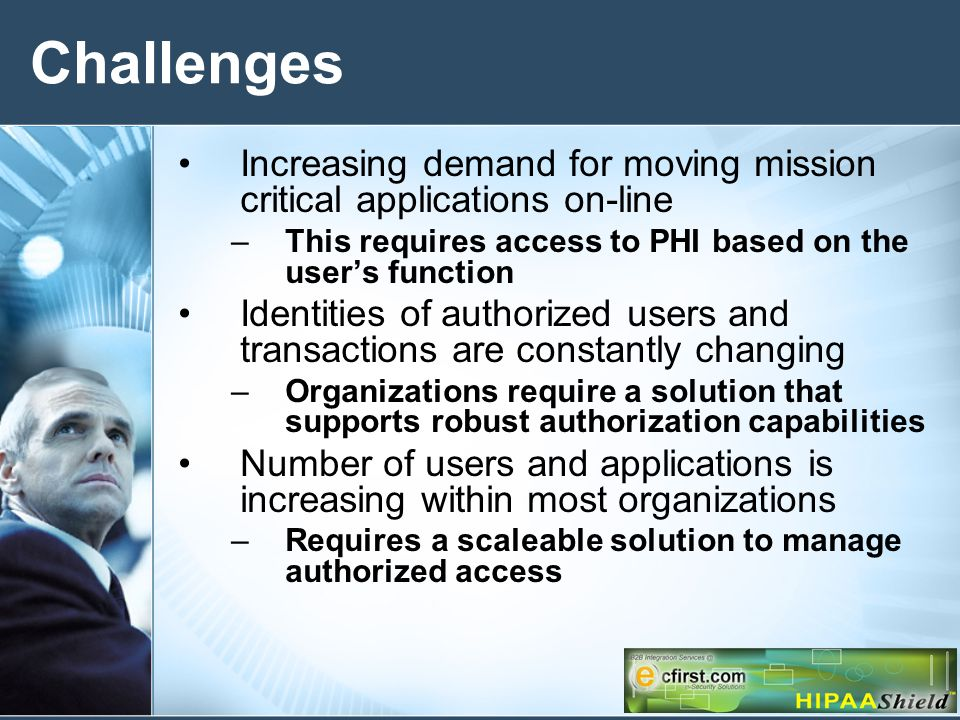 Challenges Increasing demand for moving mission critical applications on-line –This requires access to PHI based on the users function Identities of authorized users and transactions are constantly changing –Organizations require a solution that supports robust authorization capabilities Number of users and applications is increasing within most organizations –Requires a scaleable solution to manage authorized access