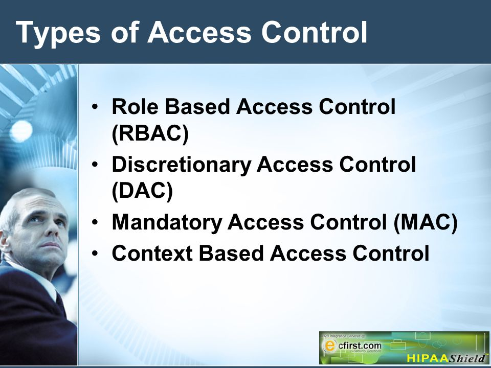 Types of Access Control Role Based Access Control (RBAC) Discretionary Access Control (DAC) Mandatory Access Control (MAC) Context Based Access Control