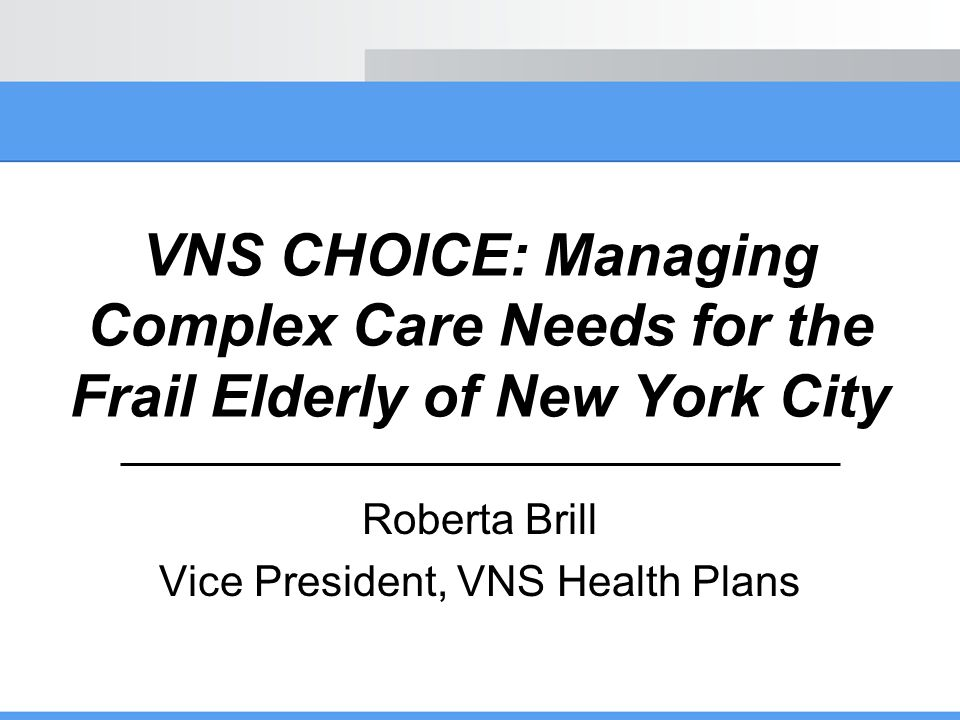 VNS CHOICE: Managing Complex Care Needs for the Frail Elderly of New York City Roberta Brill Vice President, VNS Health Plans