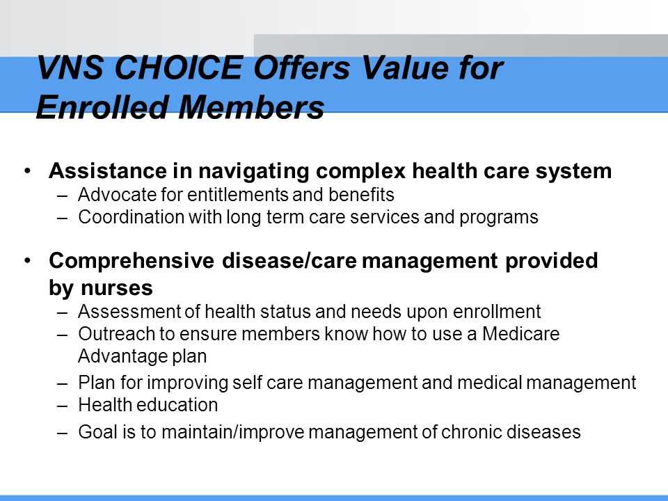 VNS CHOICE Offers Value for Enrolled Members Assistance in navigating complex health care system –Advocate for entitlements and benefits –Coordination