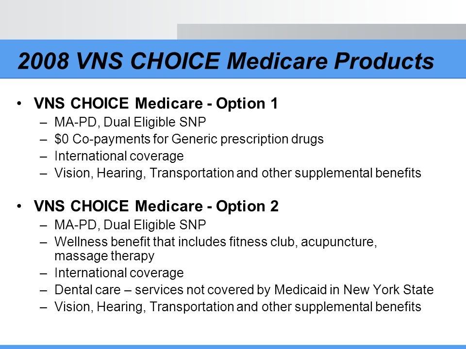 2008 VNS CHOICE Medicare Products VNS CHOICE Medicare - Option 1 –MA-PD, Dual Eligible SNP –$0 Co-payments for Generic prescription drugs –Internation
