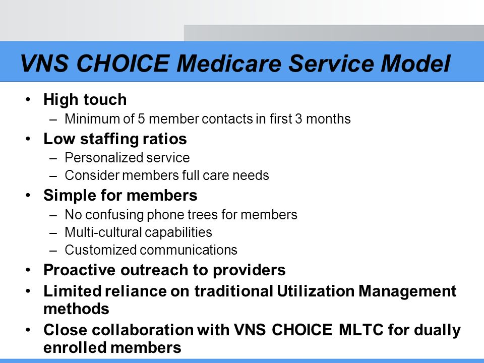 VNS CHOICE Care Management Strategies Stratify members –Appropriate levels of care and intervention at the right time Involve members and their families –Individualized care plans based on need and preference –Structured assessments Collaborate with community physicians –Physician participation in care planning process –Goal: A common and shared understanding of a members medical needs Coordinate with community providers –Assess providers ability to satisfy member needs –Appointments and transportation to community providers may be arranged by the program