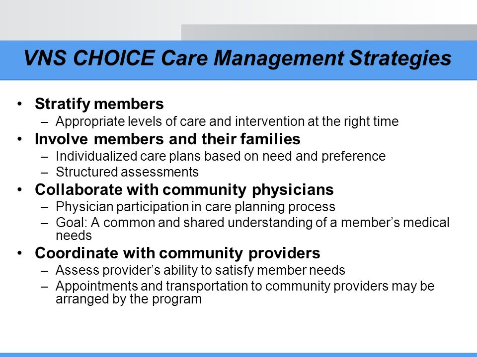 VNS CHOICE Care Management Strategies Stratify members –Appropriate levels of care and intervention at the right time Involve members and their famili