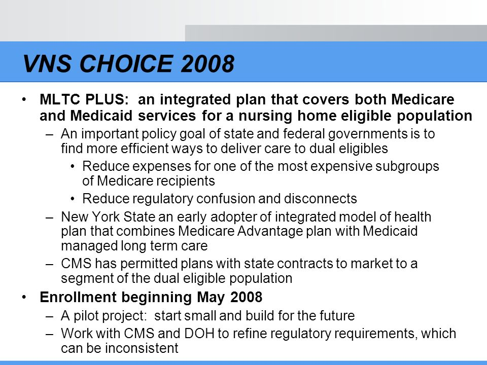 VNS CHOICE MLTC Plus Covered services –All Medicare services (Part A, Part B, and prescription drug coverage) –All MLTC services –State defined Medicaid benefit, which then drives Medicare services Two contracts (CMS and State DOH) –Two capitation payments Builds on care management strengths of MLTC and medical management of Medicare Advantage Uses provider network developed for MLTC and Medicare Advantage
