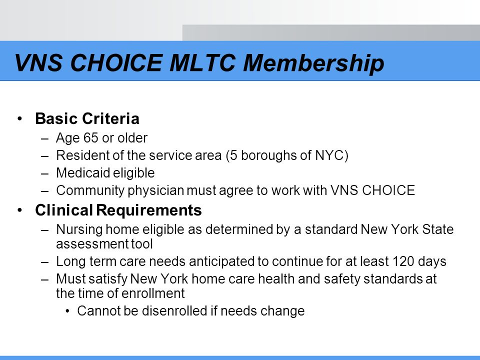 VNS CHOICE MLTC Membership Basic Criteria –Age 65 or older –Resident of the service area (5 boroughs of NYC) –Medicaid eligible –Community physician m