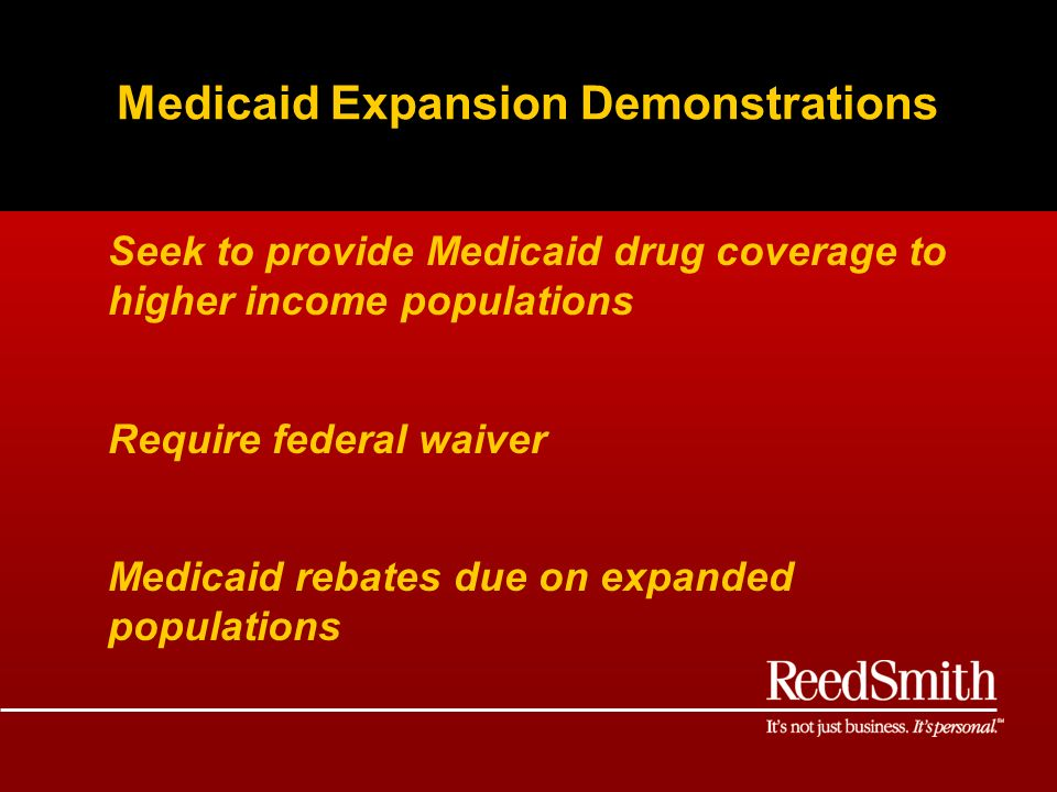 Medicaid Expansion Demonstrations Seek to provide Medicaid drug coverage to higher income populations Require federal waiver Medicaid rebates due on expanded populations
