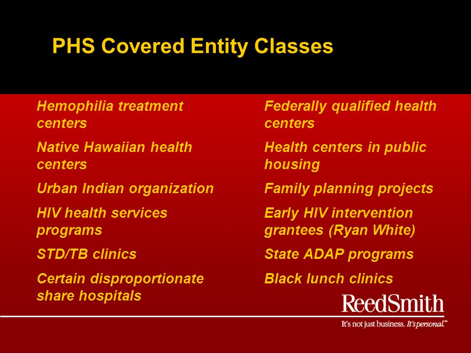 PHS Covered Entity Classes Federally qualified health centers Health centers in public housing Family planning projects Early HIV intervention grantees (Ryan White) State ADAP programs Black lunch clinics Hemophilia treatment centers Native Hawaiian health centers Urban Indian organization HIV health services programs STD/TB clinics Certain disproportionate share hospitals