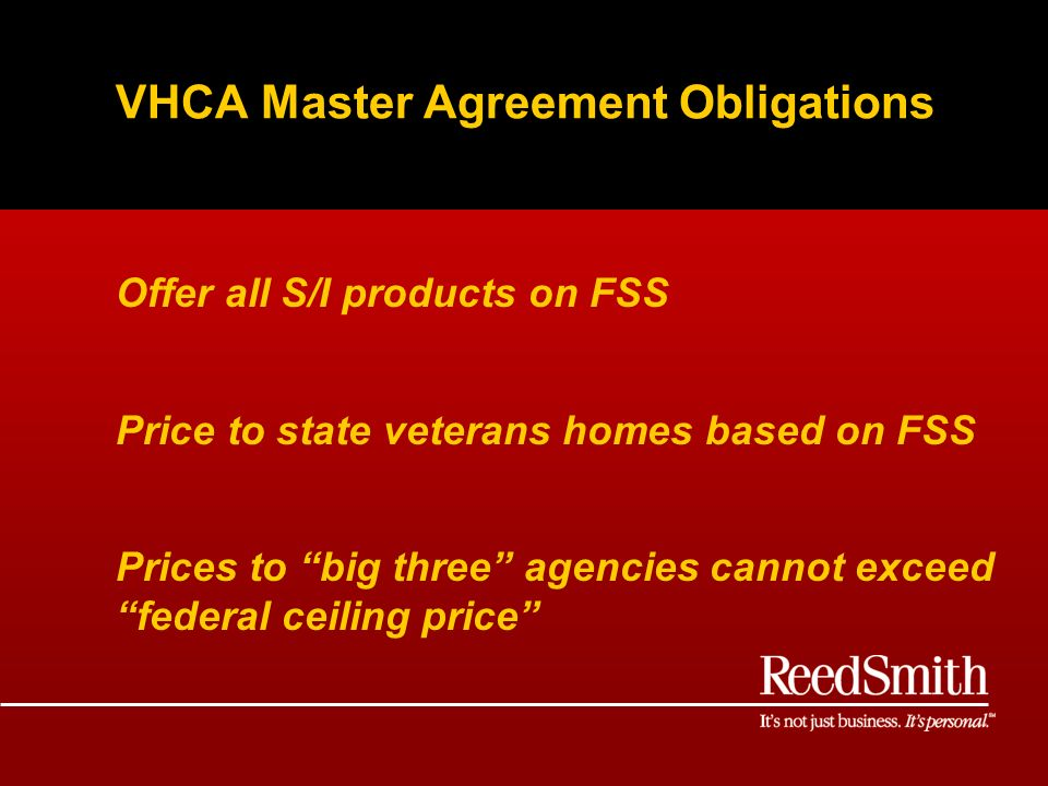VHCA Master Agreement Obligations Offer all S/I products on FSS Price to state veterans homes based on FSS Prices to big three agencies cannot exceed federal ceiling price