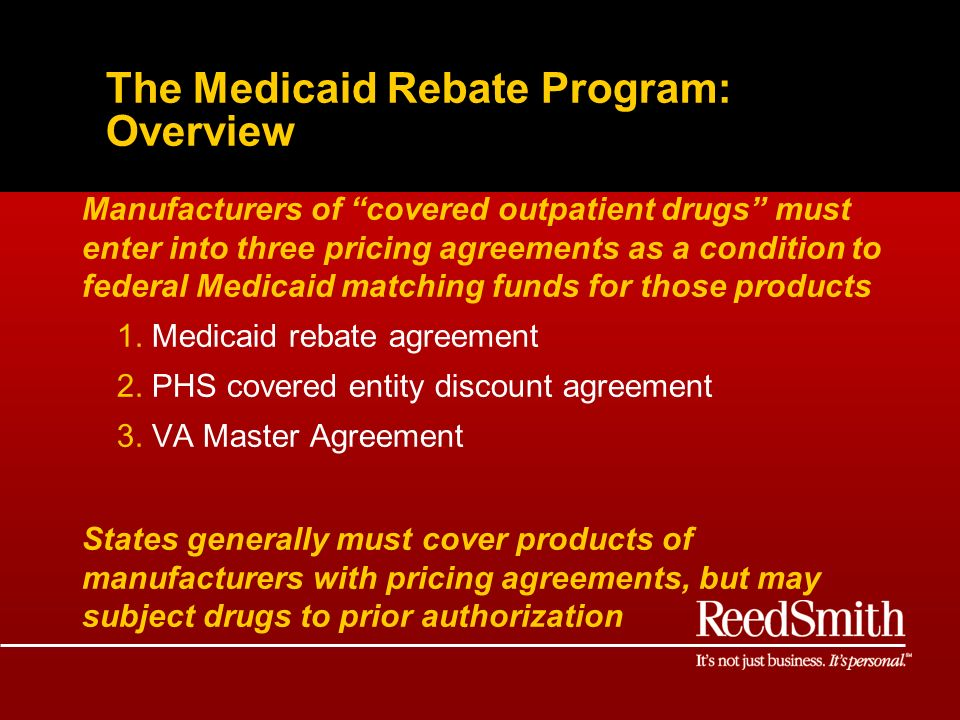 The Medicaid Rebate Program: Overview Manufacturers of covered outpatient drugs must enter into three pricing agreements as a condition to federal Medicaid matching funds for those products 1.Medicaid rebate agreement 2.PHS covered entity discount agreement 3.VA Master Agreement States generally must cover products of manufacturers with pricing agreements, but may subject drugs to prior authorization