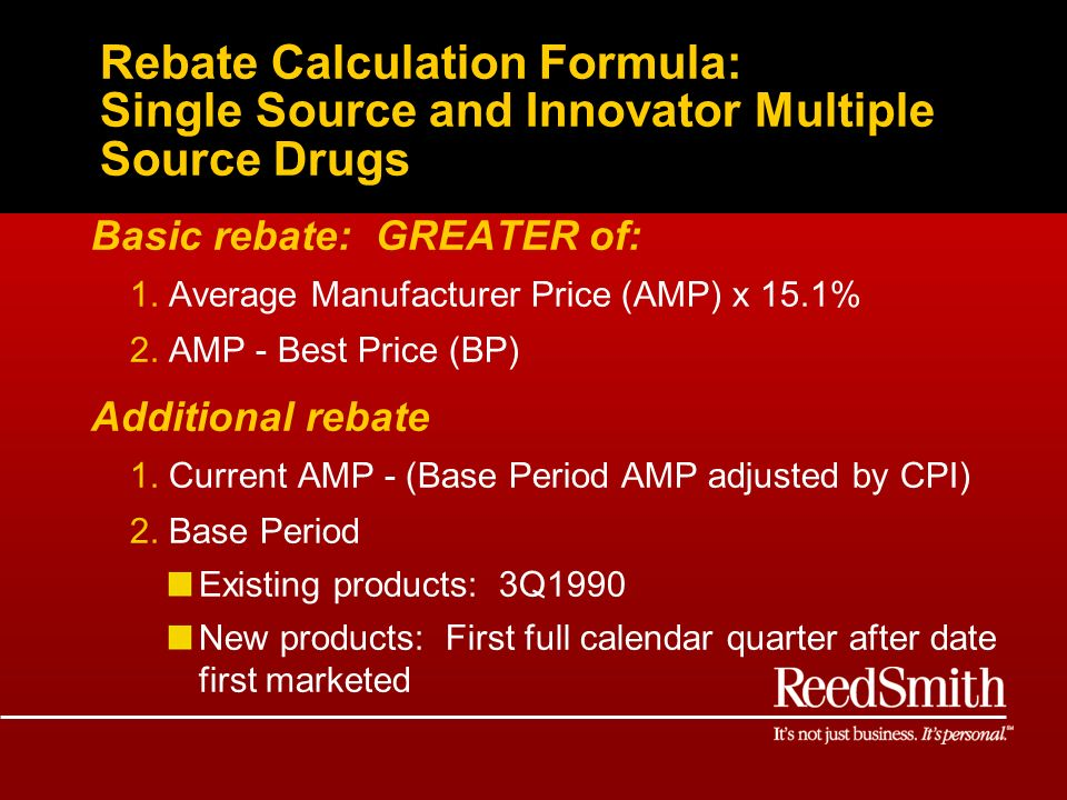 Rebate Calculation Formula: Single Source and Innovator Multiple Source Drugs Basic rebate: GREATER of: 1.Average Manufacturer Price (AMP) x 15.1% 2.AMP - Best Price (BP) Additional rebate 1.Current AMP - (Base Period AMP adjusted by CPI) 2.Base Period Existing products: 3Q1990 New products: First full calendar quarter after date first marketed