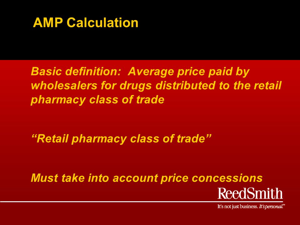 AMP Calculation Basic definition: Average price paid by wholesalers for drugs distributed to the retail pharmacy class of trade Retail pharmacy class of trade Must take into account price concessions