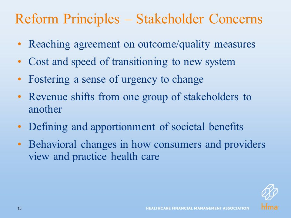 15 Reform Principles – Stakeholder Concerns Reaching agreement on outcome/quality measures Cost and speed of transitioning to new system Fostering a sense of urgency to change Revenue shifts from one group of stakeholders to another Defining and apportionment of societal benefits Behavioral changes in how consumers and providers view and practice health care