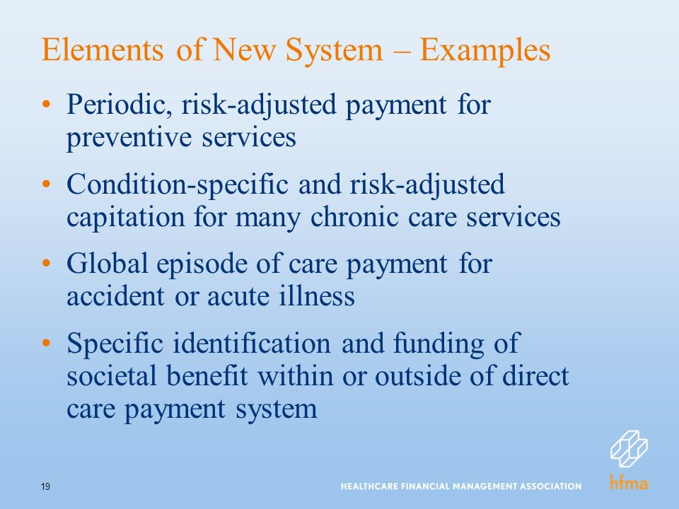 19 Elements of New System – Examples Periodic, risk-adjusted payment for preventive services Condition-specific and risk-adjusted capitation for many chronic care services Global episode of care payment for accident or acute illness Specific identification and funding of societal benefit within or outside of direct care payment system