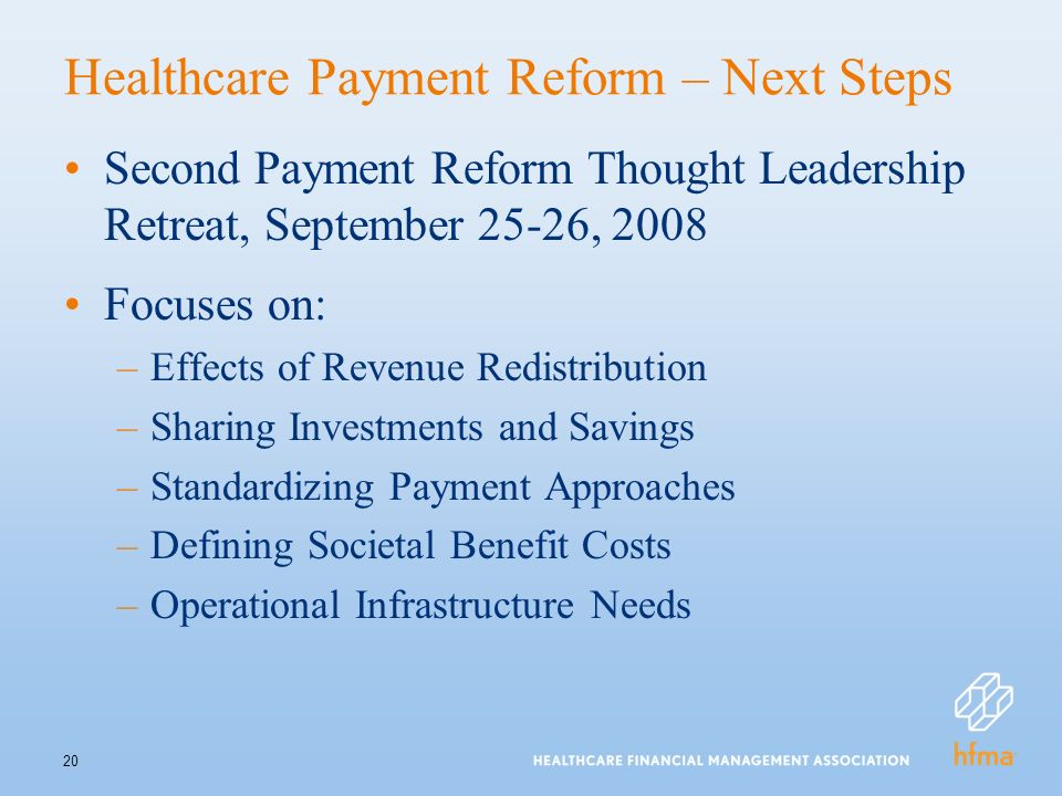 20 Healthcare Payment Reform – Next Steps Second Payment Reform Thought Leadership Retreat, September 25-26, 2008 Focuses on: –Effects of Revenue Redistribution –Sharing Investments and Savings –Standardizing Payment Approaches –Defining Societal Benefit Costs –Operational Infrastructure Needs