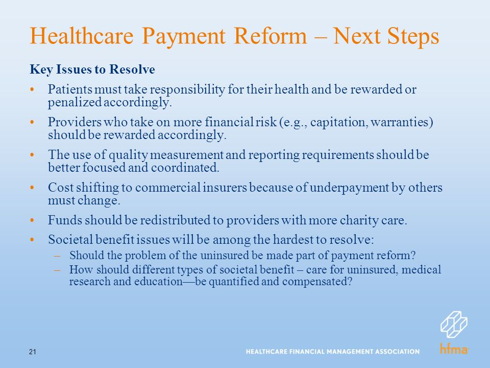 21 Healthcare Payment Reform – Next Steps Key Issues to Resolve Patients must take responsibility for their health and be rewarded or penalized accordingly.