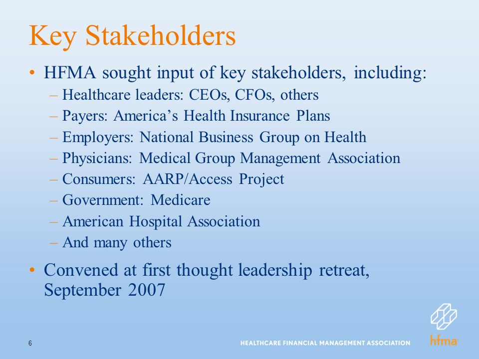 6 Key Stakeholders HFMA sought input of key stakeholders, including: –Healthcare leaders: CEOs, CFOs, others –Payers: Americas Health Insurance Plans –Employers: National Business Group on Health –Physicians: Medical Group Management Association –Consumers: AARP/Access Project –Government: Medicare –American Hospital Association –And many others Convened at first thought leadership retreat, September 2007