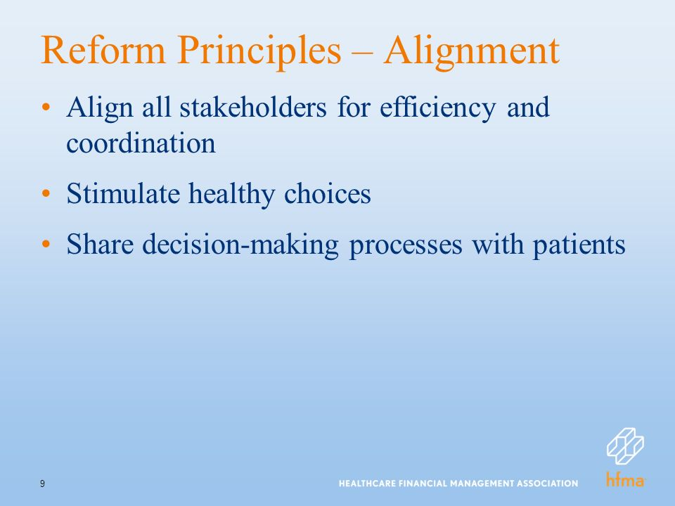9 Reform Principles – Alignment Align all stakeholders for efficiency and coordination Stimulate healthy choices Share decision-making processes with patients