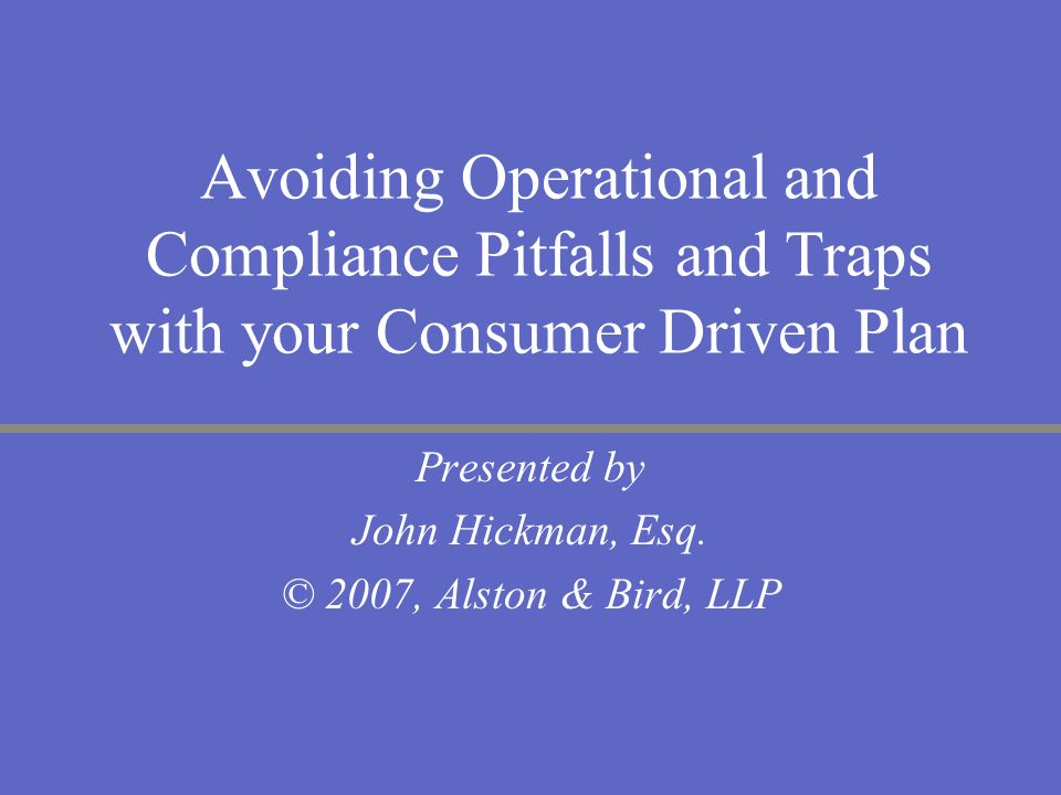 Avoiding Operational and Compliance Pitfalls and Traps with your Consumer Driven Plan Presented by John Hickman, Esq. © 2007, Alston & Bird, LLP