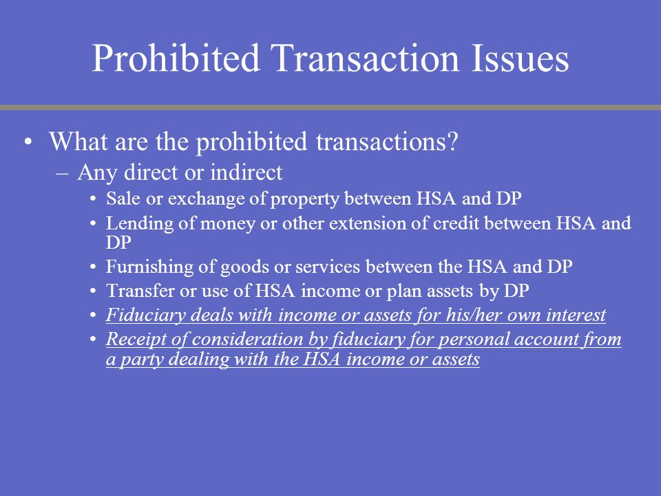 Prohibited Transaction Issues What are the prohibited transactions? –Any direct or indirect Sale or exchange of property between HSA and DP Lending of