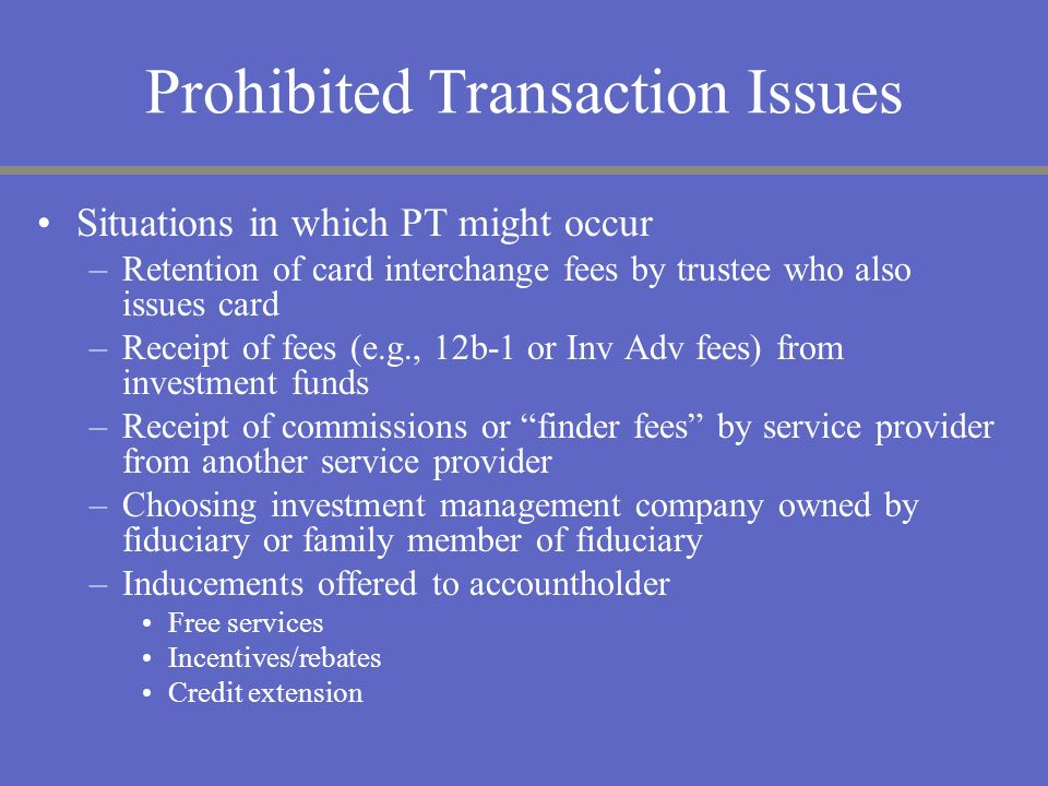 Prohibited Transaction Issues Situations in which PT might occur –Retention of card interchange fees by trustee who also issues card –Receipt of fees