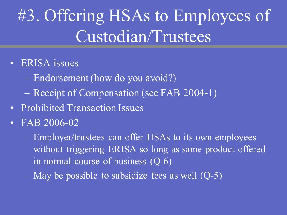 #3. Offering HSAs to Employees of Custodian/Trustees ERISA issues –Endorsement (how do you avoid?) –Receipt of Compensation (see FAB 2004-1) Prohibite