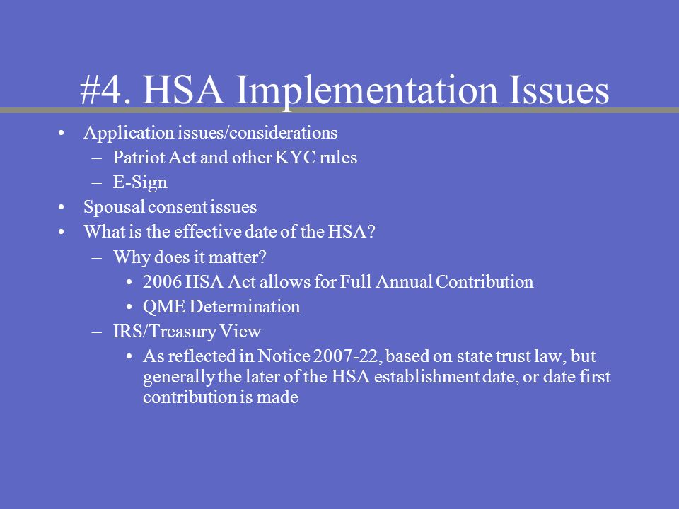 #4. HSA Implementation Issues Application issues/considerations –Patriot Act and other KYC rules –E-Sign Spousal consent issues What is the effective