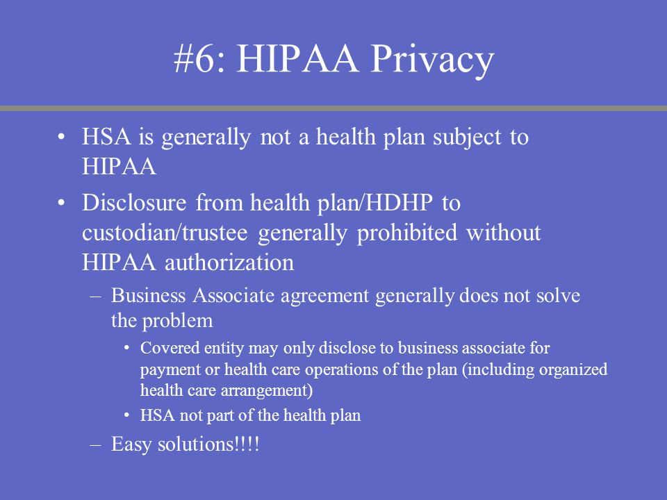 #6: HIPAA Privacy HSA is generally not a health plan subject to HIPAA Disclosure from health plan/HDHP to custodian/trustee generally prohibited witho