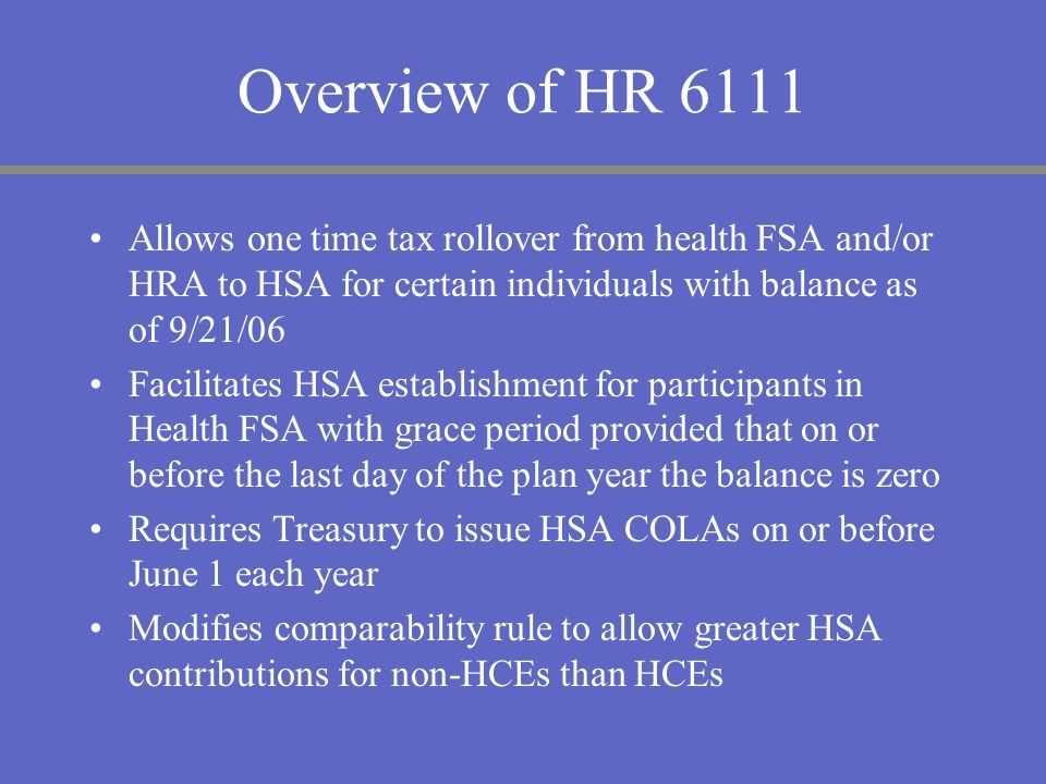 Overview of HR 6111 Allows one time tax rollover from health FSA and/or HRA to HSA for certain individuals with balance as of 9/21/06 Facilitates HSA