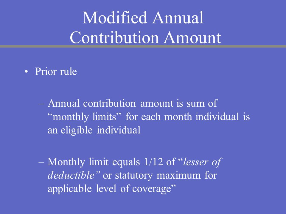 Modified Annual Contribution Amount Prior rule –Annual contribution amount is sum of monthly limits for each month individual is an eligible individua