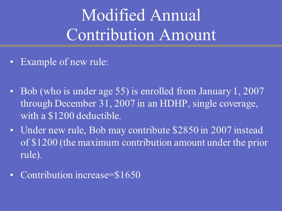 Modified Annual Contribution Amount Example of new rule: Bob (who is under age 55) is enrolled from January 1, 2007 through December 31, 2007 in an HD